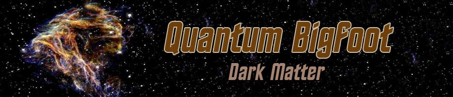 Quantum_Physics_Bigfoot_Dark Matter